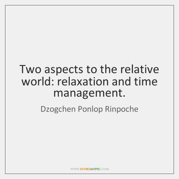 Two aspects to the relative world: relaxation and time management.