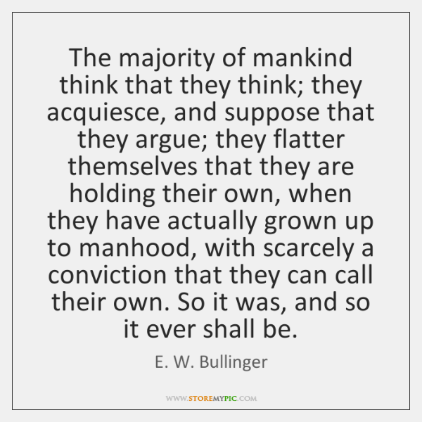 The majority of mankind think that they think; they acquiesce, and suppose ...