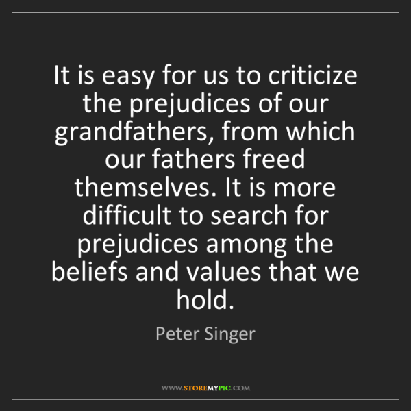 Peter Singer: It is easy for us to criticize the prejudices of our...