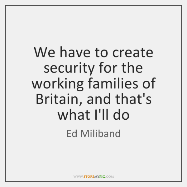 We have to create security for the working families of Britain, and ...