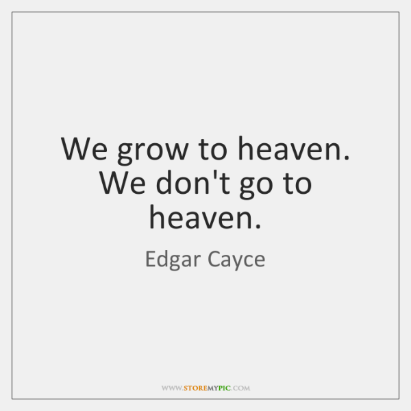 We grow to heaven. We don't go to heaven.