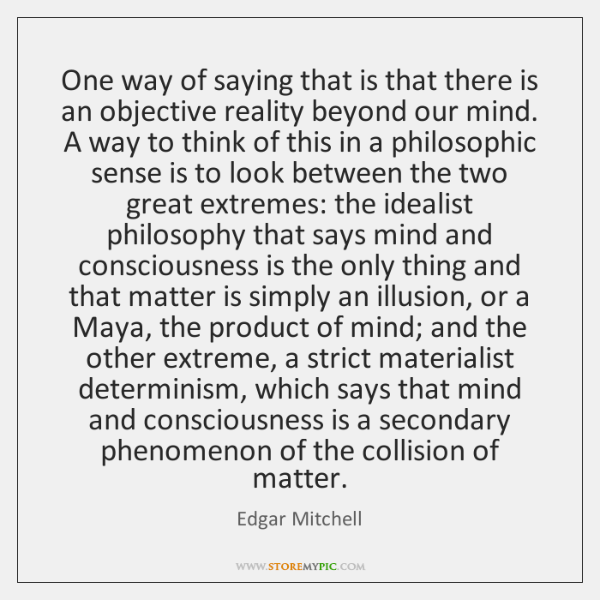 One way of saying that is that there is an objective reality ...