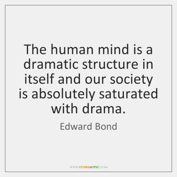 The human mind is a dramatic structure in itself and our society ...