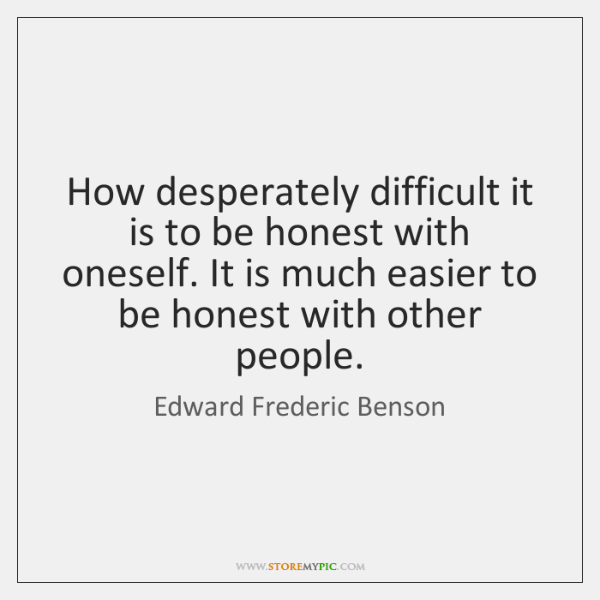 How desperately difficult it is to be honest with oneself. It is ...