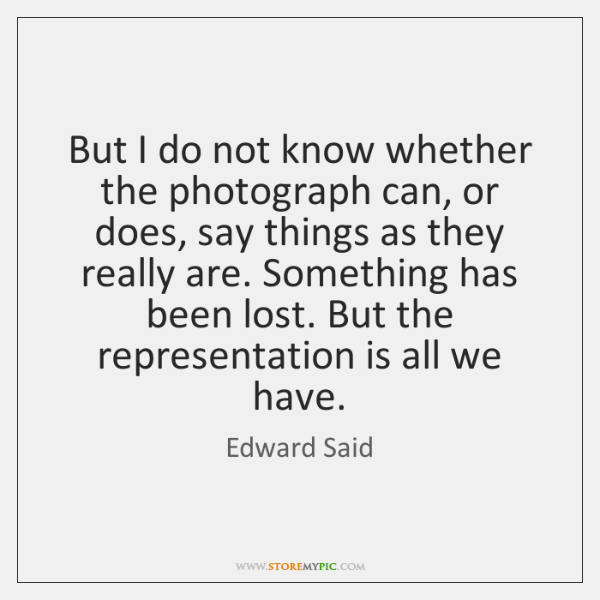 But I do not know whether the photograph can, or does, say ...