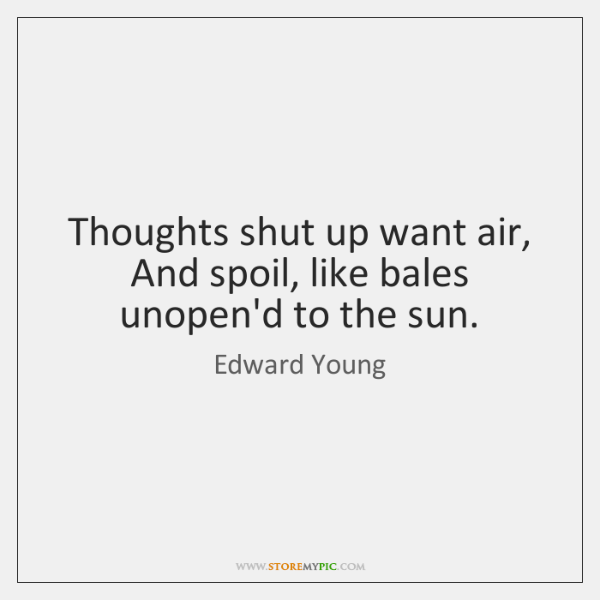 Thoughts shut up want air,   And spoil, like bales unopen'd to the ...