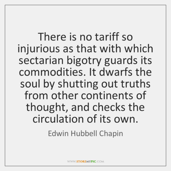 There is no tariff so injurious as that with which sectarian bigotry ...