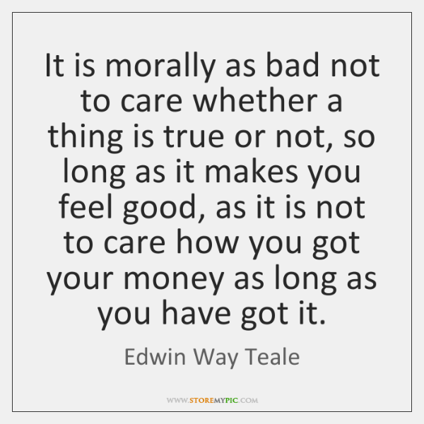 It is morally as bad not to care whether a thing is ...