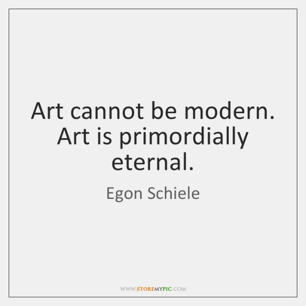 Art cannot be modern. Art is primordially eternal.