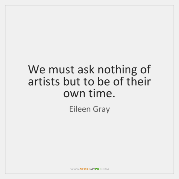 We must ask nothing of artists but to be of their own ...