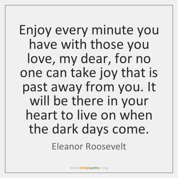 Enjoy every minute you have with those you love, my dear, for ...