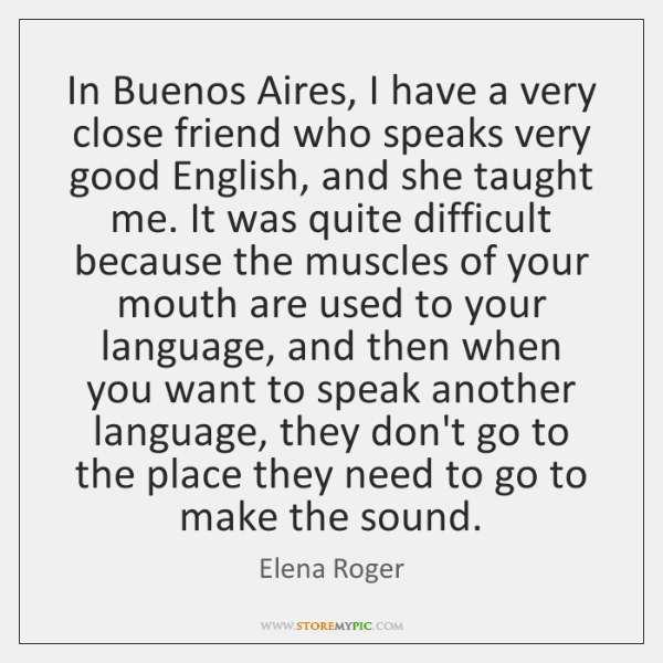 In Buenos Aires, I have a very close friend who speaks very ...
