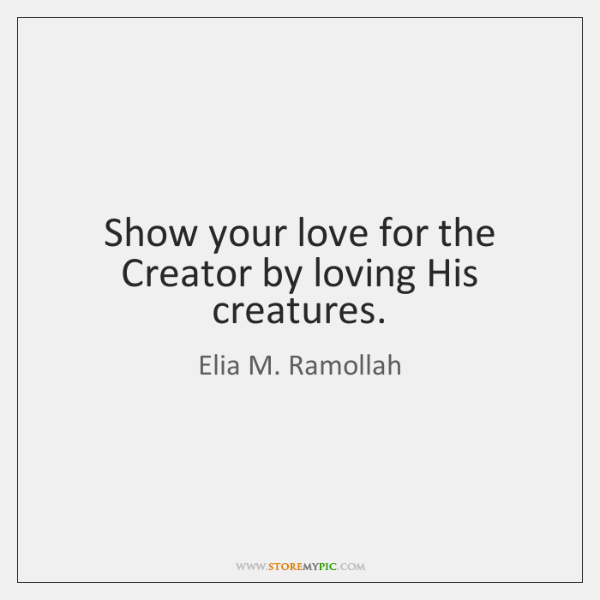 Show your love for the Creator by loving His creatures.