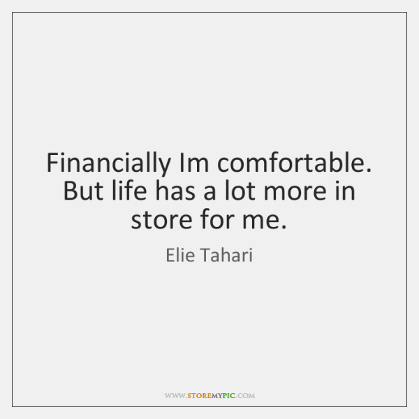 Financially Im comfortable. But life has a lot more in store for ...