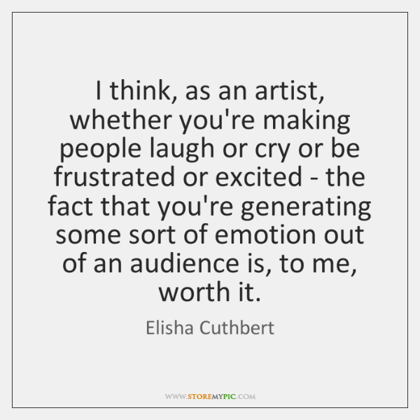 I think, as an artist, whether you're making people laugh or cry ...