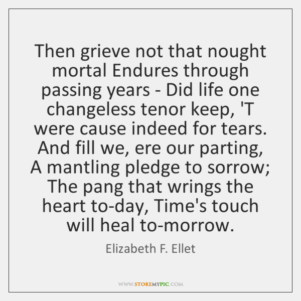 Then grieve not that nought mortal Endures through passing years - Did ...