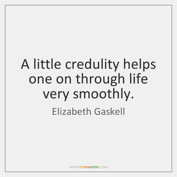 A little credulity helps one on through life very smoothly.