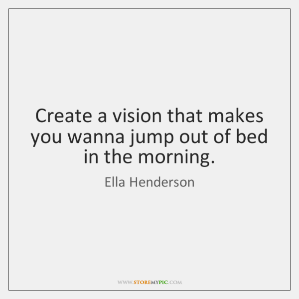 Create a vision that makes you wanna jump out of bed in ...