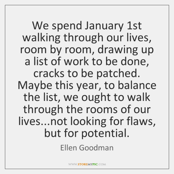 We spend January 1st walking through our lives, room by room, drawing ...
