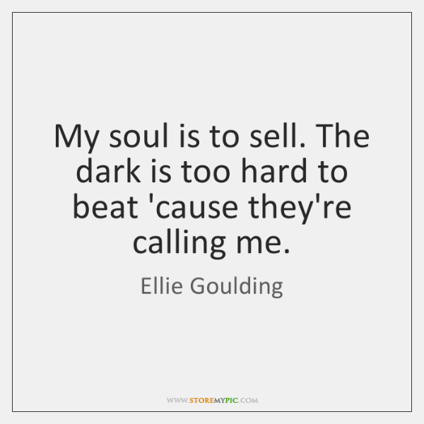 My soul is to sell. The dark is too hard to beat ...