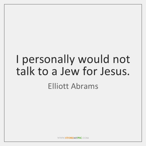 I personally would not talk to a Jew for Jesus.