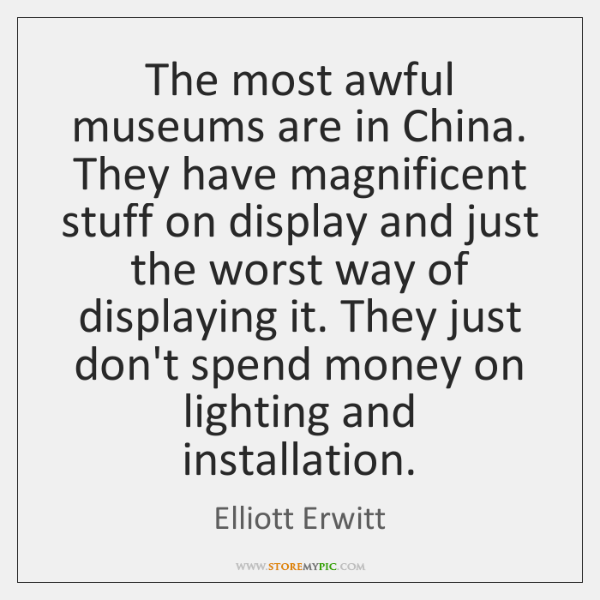 The most awful museums are in China. They have magnificent stuff on ...