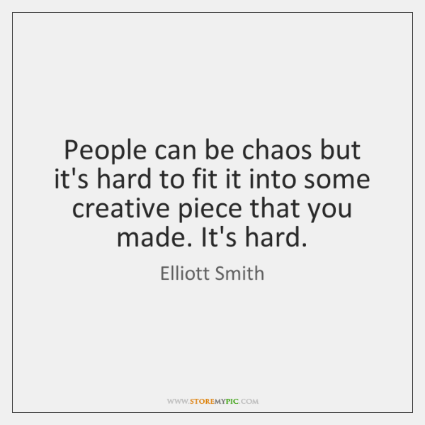 People can be chaos but it's hard to fit it into some ...