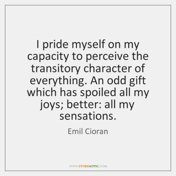 I pride myself on my capacity to perceive the transitory character of ...
