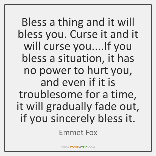 Bless a thing and it will bless you. Curse it and it ...