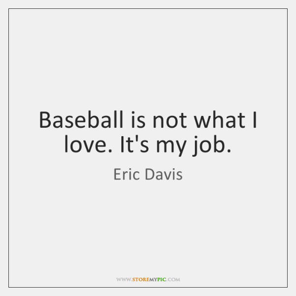 Baseball is not what I love. It's my job.