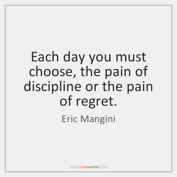 Each day you must choose, the pain of discipline or the pain ...