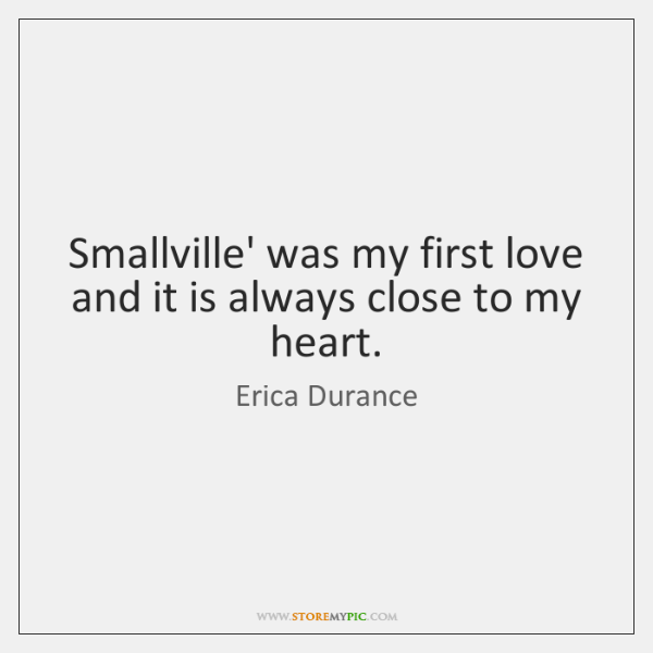 Smallville' was my first love and it is always close to my ...
