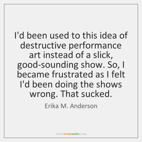 I'd been used to this idea of destructive performance art instead of ...
