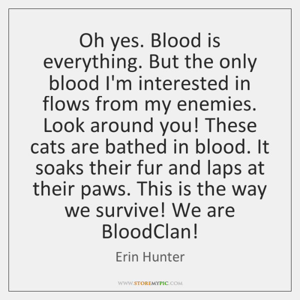Oh yes. Blood is everything. But the only blood I'm interested in ...