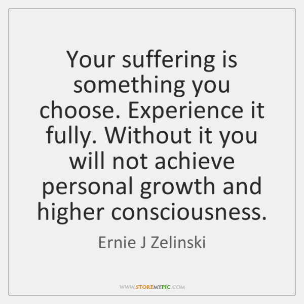 Your suffering is something you choose. Experience it fully. Without it you ...