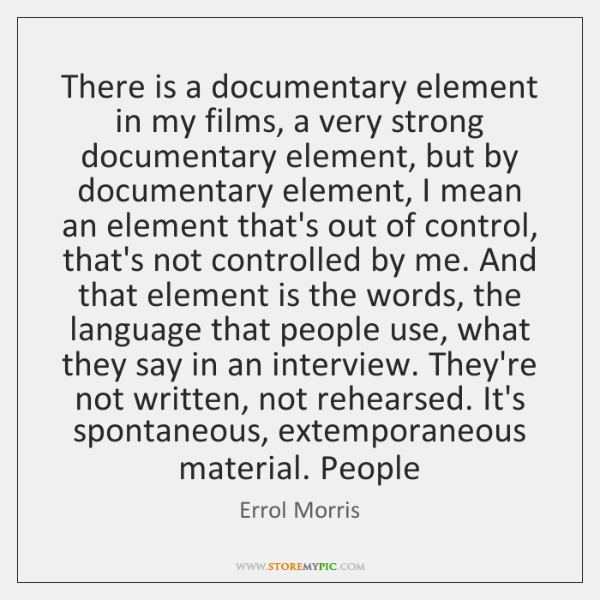 There is a documentary element in my films, a very strong documentary ...