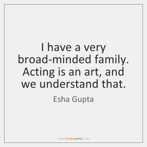 I have a very broad-minded family. Acting is an art, and we ...