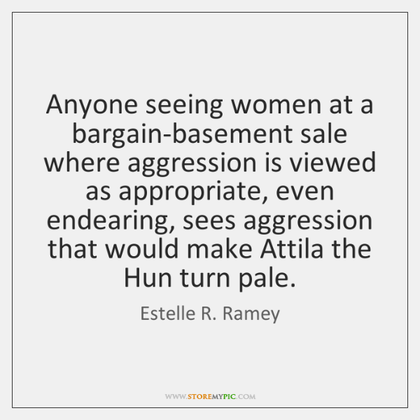 Anyone seeing women at a bargain-basement sale where aggression is viewed as ...