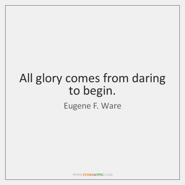 All glory comes from daring to begin.
