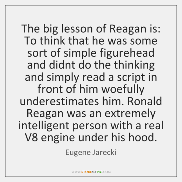 The big lesson of Reagan is: To think that he was some ...