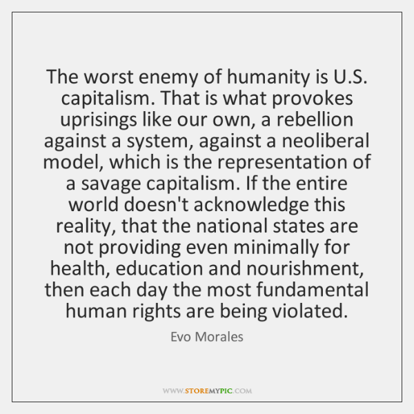 The worst enemy of humanity is U.S. capitalism. That is what ...