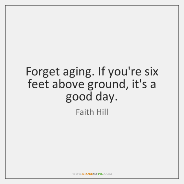 Forget aging. If you're six feet above ground, it's a good day.