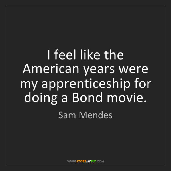 Sam Mendes: I feel like the American years were my apprenticeship...