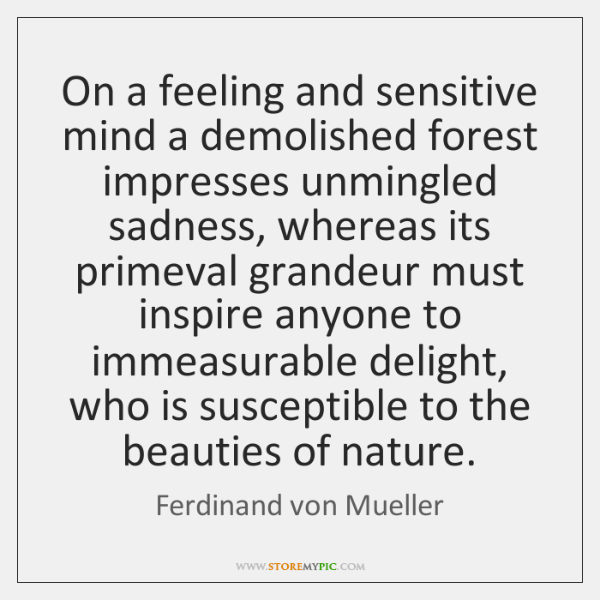 On a feeling and sensitive mind a demolished forest impresses unmingled sadness, ...