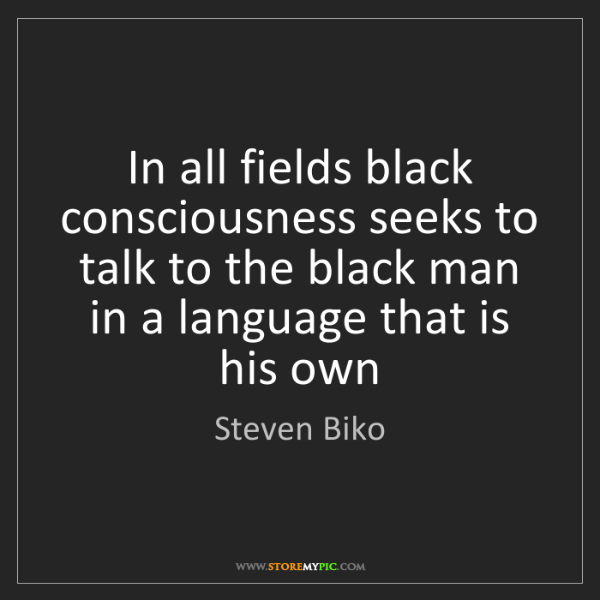Steven Biko: In all fields black consciousness seeks to talk to the...