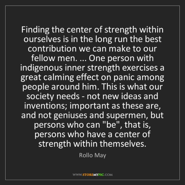 Rollo May: Finding the center of strength within ourselves is in...