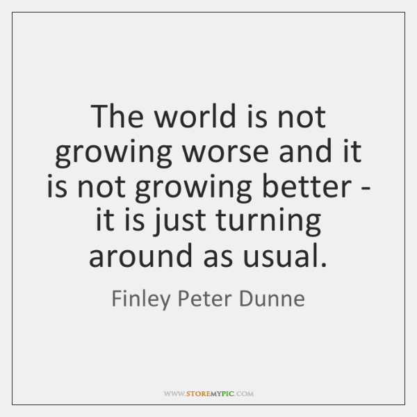 The world is not growing worse and it is not growing better ...