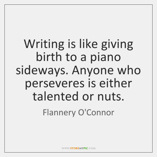 Writing is like giving birth to a piano sideways. Anyone who perseveres ...