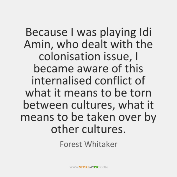 Because I was playing Idi Amin, who dealt with the colonisation issue, ...