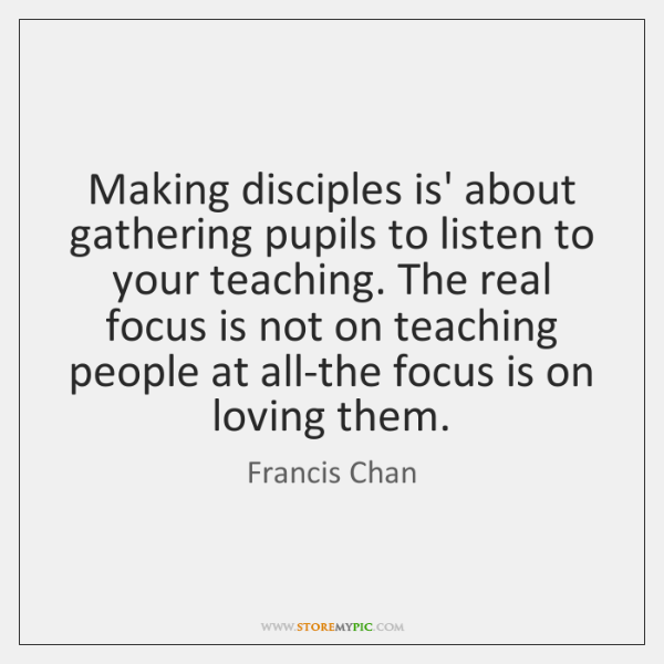 Making disciples is' about gathering pupils to listen to your teaching. The ...